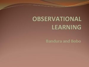 OBSERVATIONAL LEARNING Bandura and Bobo Observational Learning by