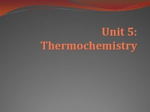 Unit 5 Thermochemistry Thermochemistry looks at relationships between