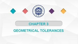 CHAPTER 3 GEOMETRICAL TOLERANCES Why Are Geometrical Tolerances