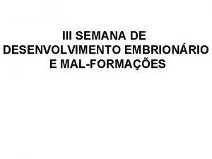III SEMANA DE DESENVOLVIMENTO EMBRIONRIO E MALFORMAES FINAL