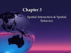 Chapter 3 Spatial Interaction Spatial Behavior Spatial interaction
