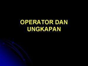 OPERATOR DAN UNGKAPAN Pengantar Operator dan Ungkapan Operator
