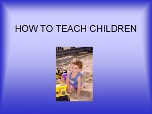 HOW TO TEACH CHILDREN WHY TEACH Child care