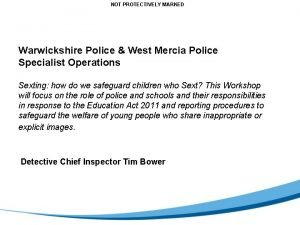 NOT PROTECTIVELY MARKED Warwickshire Police West Mercia Police