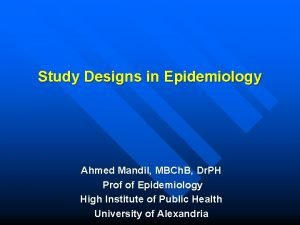 Study Designs in Epidemiology Ahmed Mandil MBCh B