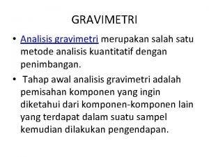 GRAVIMETRI Analisis gravimetri merupakan salah satu metode analisis