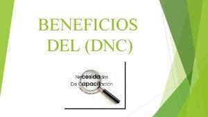 BENEFICIOS DEL DNC BENEFICIOS Los beneficios de la