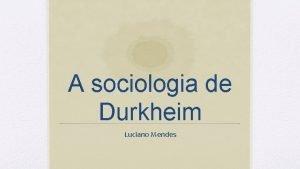 A sociologia de Durkheim Luciano Mendes mile Durkheim