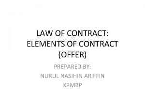 LAW OF CONTRACT ELEMENTS OF CONTRACT OFFER PREPARED