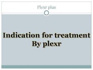 Plexr plus Indication for treatment By plexr Plexr