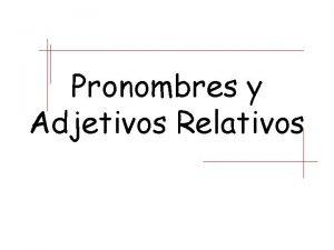 Pronombres y Adjetivos Relativos Recuerda que un pronombre