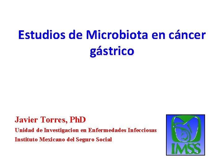 Estudios de Microbiota en cncer gstrico Javier Torres