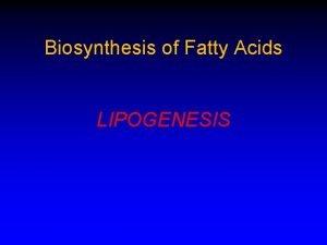 Biosynthesis of Fatty Acids LIPOGENESIS Fatty acids are