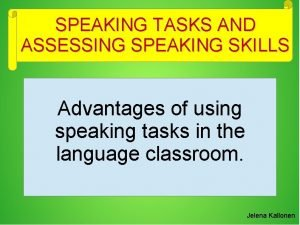 SPEAKING TASKS AND ASSESSING SPEAKING SKILLS Advantages of