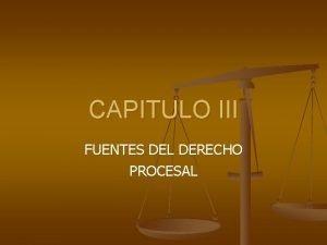CAPITULO III FUENTES DEL DERECHO PROCESAL FUENTES DEL