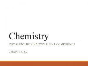 Chemistry COVALENT BOND COVALENT COMPOUNDS CHAPTER 6 2