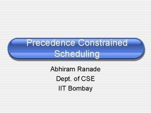 Precedence Constrained Scheduling Abhiram Ranade Dept of CSE