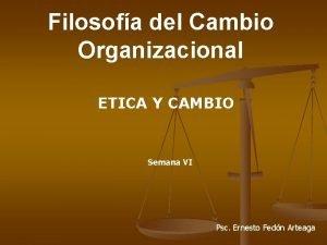 Filosofa del Cambio Organizacional ETICA Y CAMBIO Semana