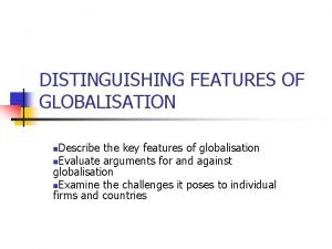 DISTINGUISHING FEATURES OF GLOBALISATION Describe the key features