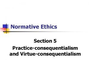 Normative Ethics Section 5 Practiceconsequentialism and Virtueconsequentialism Normative