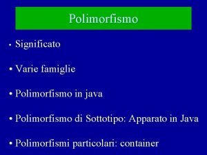 Polimorfismo Significato Varie famiglie Polimorfismo in java Polimorfismo