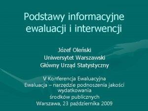Podstawy informacyjne ewaluacji i interwencji Jzef Oleski Uniwersytet