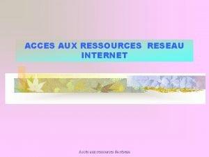 ACCES AUX RESSOURCES RESEAU INTERNET Accs aux ressources