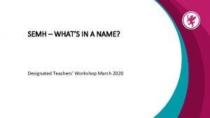 SEMH WHATS IN A NAME Designated Teachers Workshop