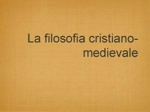 La filosofia cristianomedievale La filosofia cristianomedievale La filosofia