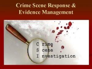 Crime Scene Response Evidence Management CRIME SCENE EVIDENCE