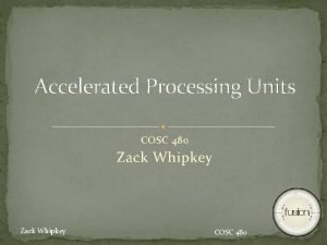 Accelerated Processing Units COSC 480 Zack Whipkey COSC