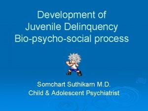 Development of Juvenile Delinquency Biopsychosocial process Somchart Suthikarn