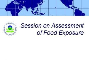 Session on Assessment of Food Exposure Food Exposure