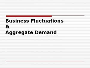 Business Fluctuations Aggregate Demand A BUSINESS FLUCTUATION Intro