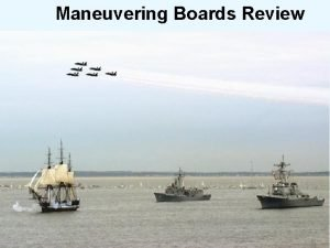 Maneuvering Boards Review Maneuvering Boards Review AGENDA Definition