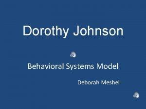 Dorothy Johnson Behavioral Systems Model Deborah Meshel Dorothy