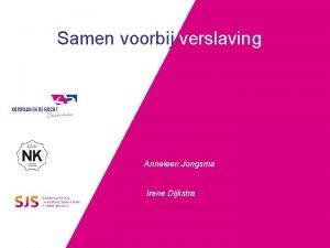 Samen voorbij verslaving Anneleen Jongsma Irene Dijkstra Waarom