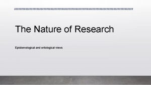 The Nature of Research Epistemological and ontological views