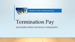 Montana Teachers Retirement System Termination Pay 2018 MASBO