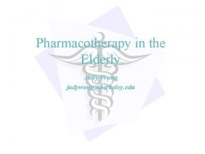 Pharmacotherapy in the Elderly Judy Wong judywongberkeley edu
