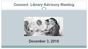 Connect Library Advisory Meeting December 3 2019 Connect