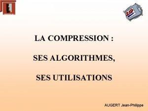 LA COMPRESSION SES ALGORITHMES SES UTILISATIONS AUGERT JeanPhilippe