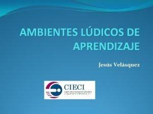 AMBIENTES LDICOS DE APRENDIZAJE Jess Velsquez Jess Velsquez