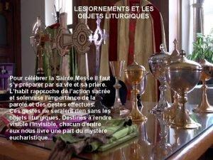 LES ORNEMENTS ET LES OBJETS LITURGIQUES Pour clbrer