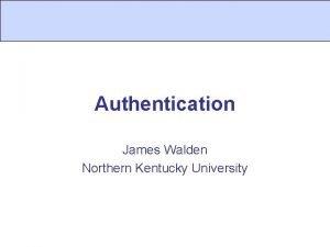 Authentication James Walden Northern Kentucky University Topics 1