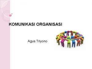 KOMUNIKASI ORGANISASI Agus Triyono ORGANISASI Makna organisasi sebuah