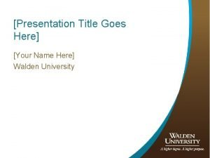 Presentation Title Goes Here Your Name Here Walden