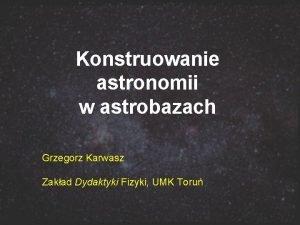 Konstruowanie astronomii w astrobazach Grzegorz Karwasz Zakad Dydaktyki