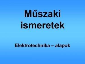 Mszaki ismeretek Elektrotechnika alapok Elektrotechnika alapok Elektrotechnika alapok