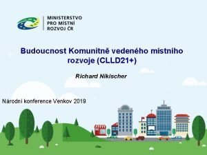 Budoucnost Komunitn vedenho mstnho rozvoje CLLD 21 Richard